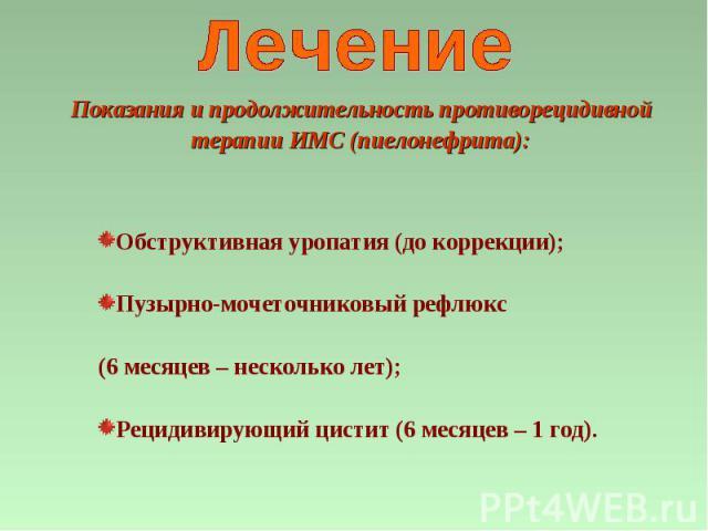 Обструктивная уропатия (до коррекции); Пузырно-мочеточниковый рефлюкс (6 месяцев – несколько лет); Рецидивирующий цистит (6 месяцев – 1 год). Показания и продолжительность противорецидивной терапии ИМС (пиелонефрита):