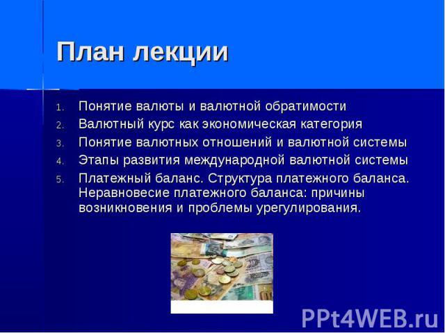 План лекции Понятие валюты и валютной обратимости Валютный курс как экономическая категория Понятие валютных отношений и валютной системы Этапы развития международной валютной системы Платежный баланс. Структура платежного баланса. Неравновесие плат…