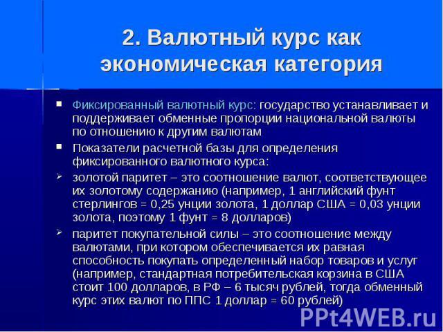 2. Валютный курс как экономическая категория Фиксированный валютный курс: государство устанавливает и поддерживает обменные пропорции национальной валюты по отношению к другим валютам Показатели расчетной базы для определения фиксированного валютног…