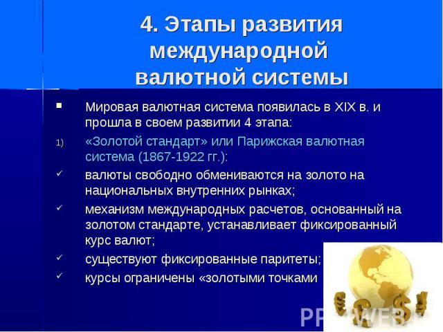 4. Этапы развития международной валютной системы Мировая валютная система появилась в XIX в. и прошла в своем развитии 4 этапа: «Золотой стандарт» или Парижская валютная система (1867-1922 гг.): валюты свободно обмениваются на золото на национальных…