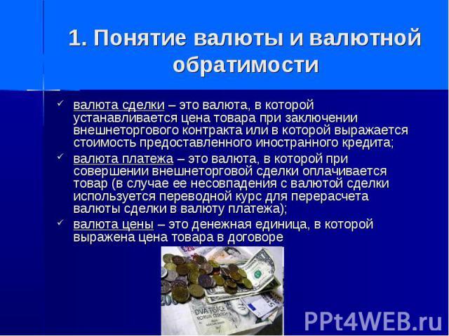 1. Понятие валюты и валютной обратимости валюта сделки – это валюта, в которой устанавливается цена товара при заключении внешнеторгового контракта или в которой выражается стоимость предоставленного иностранного кредита; валюта платежа – это валюта…