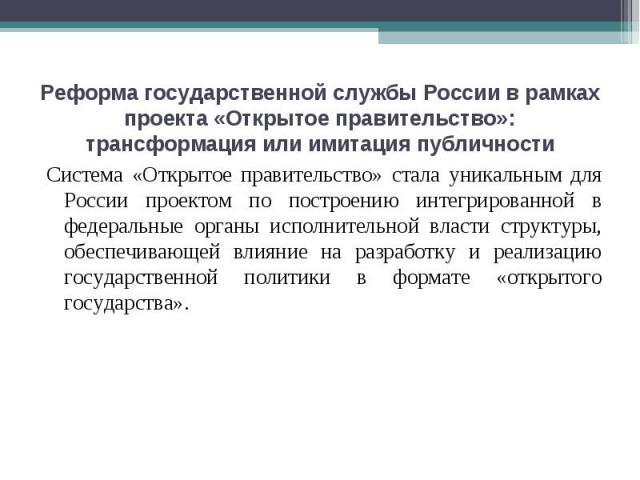 Реформа государственной службы России в рамках проекта «Открытое правительство»: трансформация или имитация публичности Система «Открытое правительство» стала уникальным для России проектом по построению интегрированной в федеральные органы исполнит…