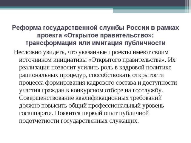 Реформа государственной службы России в рамках проекта «Открытое правительство»: трансформация или имитация публичности Несложно увидеть, что указанные проекты имеют своим источником инициативы «Открытого правительства». Их реализация позволит усили…