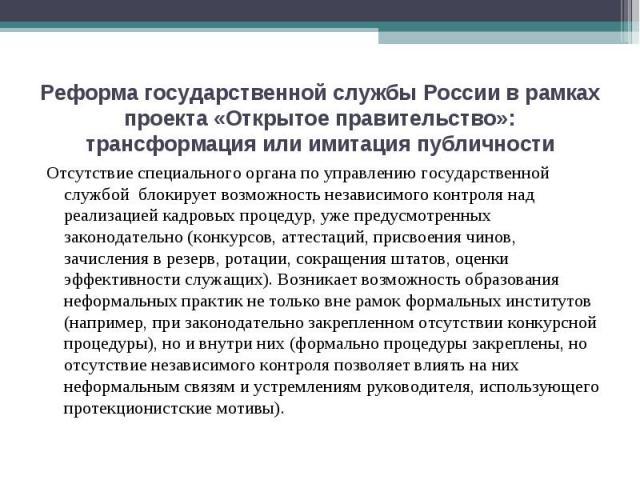 Реформа государственной службы России в рамках проекта «Открытое правительство»: трансформация или имитация публичности Отсутствие специального органа по управлению государственной службой блокирует возможность независимого контроля над реализацией …