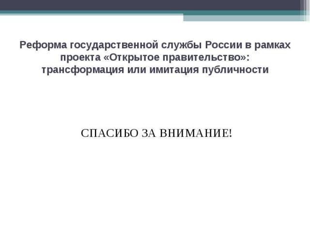 Реформа государственной службы России в рамках проекта «Открытое правительство»: трансформация или имитация публичности СПАСИБО ЗА ВНИМАНИЕ!