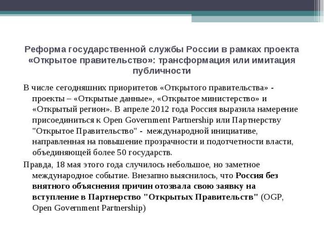 Реформа государственной службы России в рамках проекта «Открытое правительство»: трансформация или имитация публичности В числе сегодняшних приоритетов «Открытого правительства» - проекты – «Открытые данные», «Открытое министерство» и «Открытый реги…