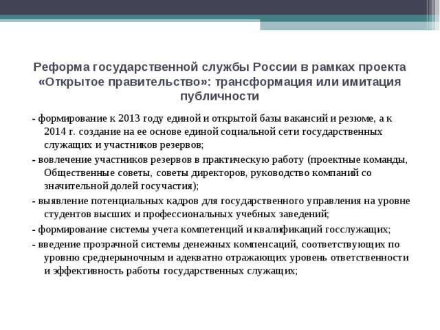 Реформа государственной службы России в рамках проекта «Открытое правительство»: трансформация или имитация публичности - формирование к 2013 году единой и открытой базы вакансий и резюме, а к 2014 г. создание на ее основе единой социальной сети гос…