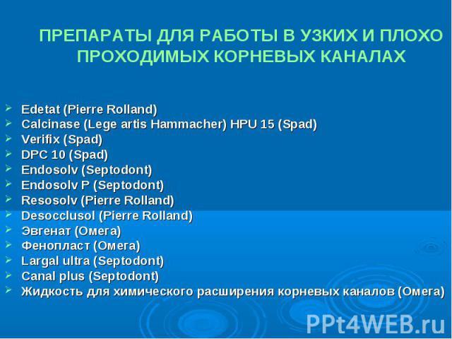 ПРЕПАРАТЫ ДЛЯ РАБОТЫ В УЗКИХ И ПЛОХО ПРОХОДИМЫХ КОРНЕВЫХ КАНАЛАХ Edetat (Pierre Rolland) Calcinase (Lege artis Hammacher) HPU 15 (Spad) Verifix (Spad) DPC 10 (Spad) Endosolv (Septodont) Endosolv P (Septodont) Resosolv (Pierre Rolland) Desocclusol (P…