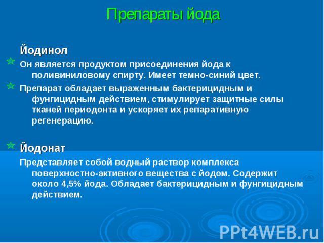 Препараты йода Йодинол Он является продуктом присоединения йода к поливиниловому спирту. Имеет темно-синий цвет. Препарат обладает выраженным бактерицидным и фунгицидным действием, стимулирует защитные силы тканей периодонта и ускоряет их репаративн…