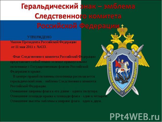 УТВЕРЖДЕНО Указом Президента Российской Федерации от 11 мая 2011 г. №633. Флаг Следственного комитета Российской Федерации представляет собой темно-зеленое прямоугольное полотнище с Государственным флагом Российской Федерации в крыже. В центре право…