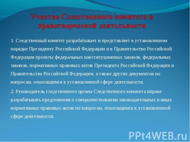 1. Следственный комитет разрабатывает и представляет в установленном порядке Президенту Российской Федерации и в Правительство Российской Федерации проекты федеральных конституционных законов, федеральных законов, нормативных правовых актов Президен…