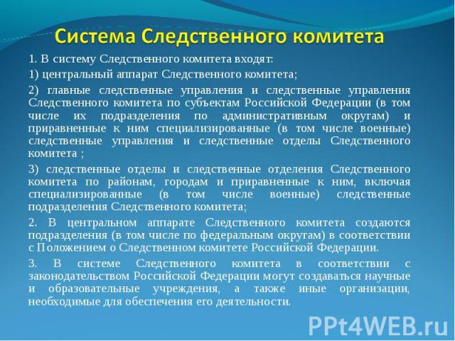 1. В систему Следственного комитета входят: 1) центральный аппарат Следственного комитета; 2) главные следственные управления и следственные управления Следственного комитета по субъектам Российской Федерации (в том числе их подразделения по админис…