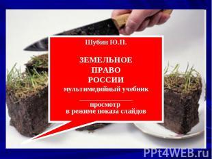 Шубин Ю.П. ЗЕМЕЛЬНОЕ ПРАВО РОССИИ мультимедийный учебник _______________ просмот