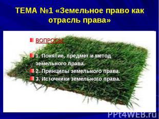 ТЕМА №1 «Земельное право как отрасль права» ВОПРОСЫ: 1. Понятие, предмет и метод