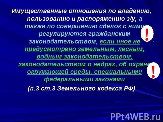 ! ! Имущественные отношения по владению, пользованию и распоряжению з/у, а также по совершению сделок с ними регулируются гражданским законодательством, если иное не предусмотрено земельным, лесным, водным законодательством, законодательством о недр…