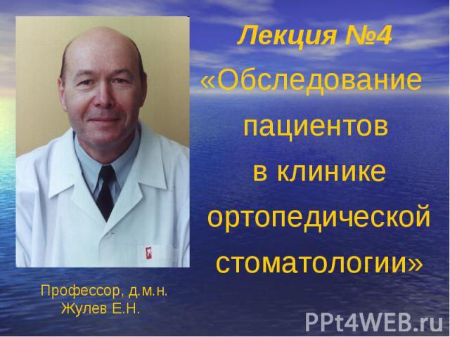 Лекция №4 «Обследование пациентов в клинике ортопедической стоматологии» Профессор, д.м.н. Жулев Е.Н.