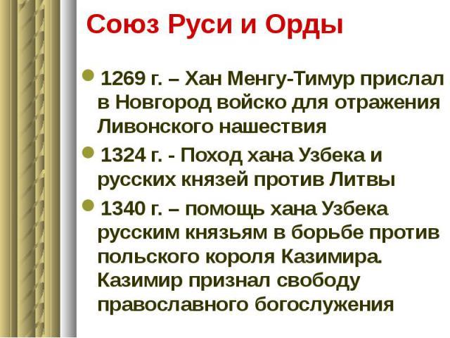 Союз Руси и Орды 1269 г. – Хан Менгу-Тимур прислал в Новгород войско для отражения Ливонского нашествия 1324 г. - Поход хана Узбека и русских князей против Литвы 1340 г. – помощь хана Узбека русским князьям в борьбе против польского короля Казимира.…