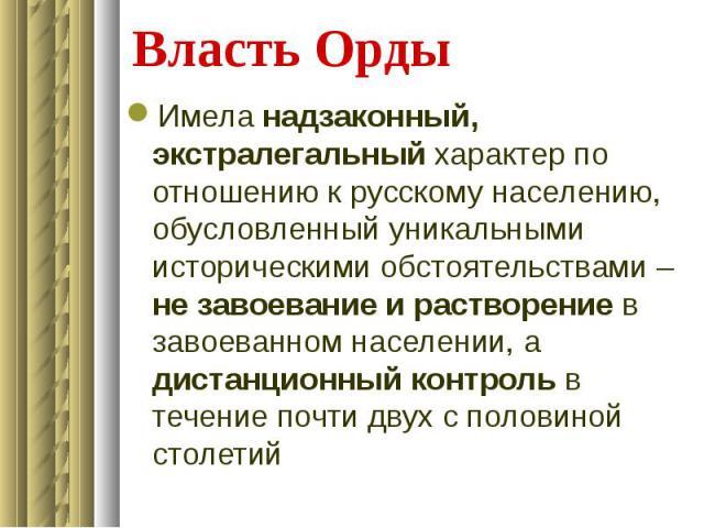 Власть Орды Имела надзаконный, экстралегальный характер по отношению к русскому населению, обусловленный уникальными историческими обстоятельствами – не завоевание и растворение в завоеванном населении, а дистанционный контроль в течение почти двух …