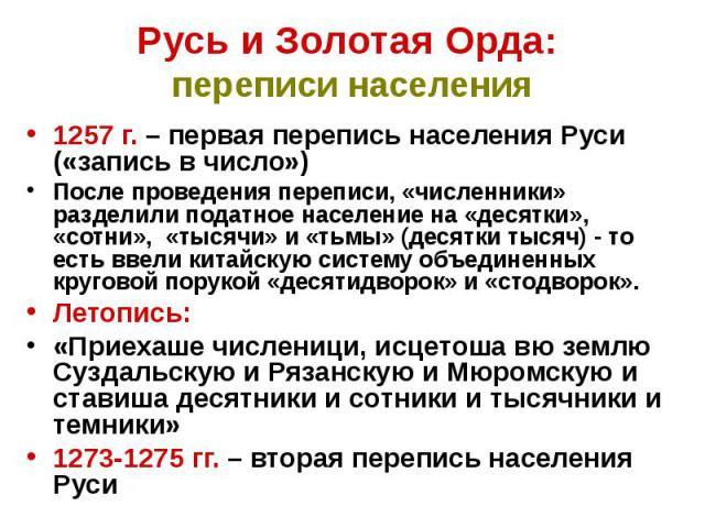 Русь и Золотая Орда: переписи населения 1257 г. – первая перепись населения Руси («запись в число») После проведения переписи, «численники» разделили податное население на «десятки», «сотни», «тысячи» и «тьмы» (десятки тысяч) - то есть ввели китайск…