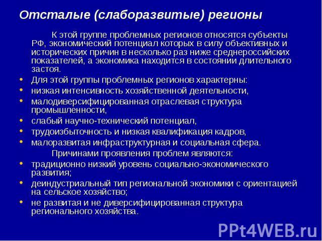 Отсталые (слаборазвитые) регионы К этой группе проблемных регионов относятся субъекты РФ, экономический потенциал которых в силу объективных и исторических причин в несколько раз ниже среднероссийских показателей, а экономика находится в состоянии д…