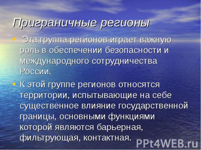 Приграничные регионы Эта группа регионов играет важную роль в обеспечении безопасности и международного сотрудничества России. К этой группе регионов относятся территории, испытывающие на себе существенное влияние государственной границы, основными …