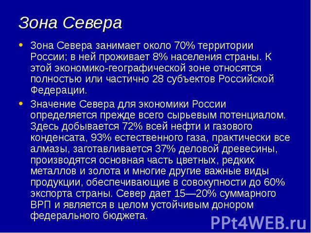 Зона Севера Зона Севера занимает около 70% территории России; в ней проживает 8% населения страны. К этой экономико-географической зоне относятся полностью или частично 28 субъектов Российской Федерации. Значение Севера для экономики России определя…