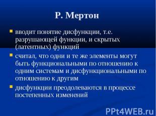 Р. Мертон вводит понятие дисфункции, т.е. разрушающей функции, и скрытых (латент