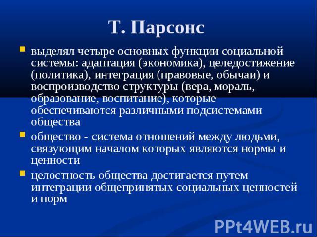 Т. Парсонс выделял четыре основных функции социальной системы: адаптация (экономика), целедостижение (политика), интеграция (правовые, обычаи) и воспроизводство структуры (вера, мораль, образование, воспитание), которые обеспечиваются различными под…