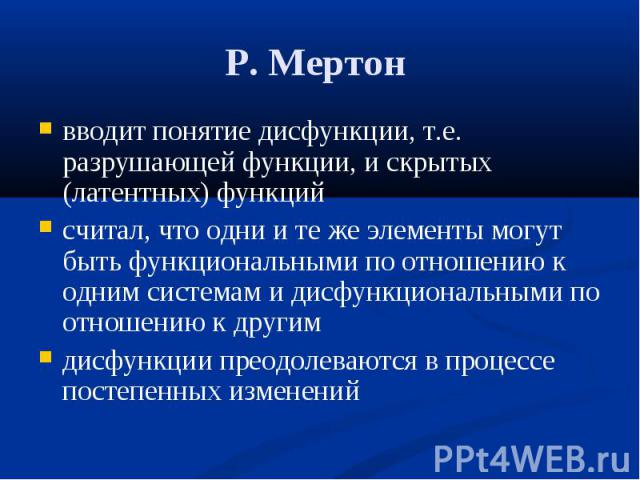 Р. Мертон вводит понятие дисфункции, т.е. разрушающей функции, и скрытых (латентных) функций считал, что одни и те же элементы могут быть функциональными по отношению к одним системам и дисфункциональными по отношению к другим дисфункции преодолеваю…