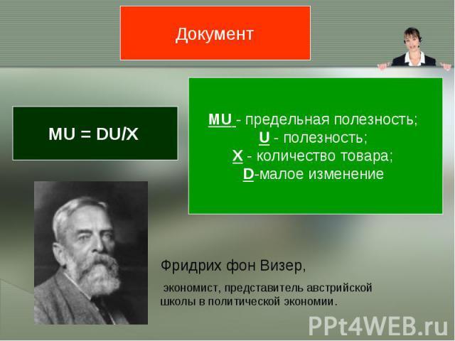 Документ MU = DU/Х MU - предельная полезность; U - полезность; X - количество товара; D-малое изменение Фридрих фон Визер, экономист, представитель австрийской школы в политической экономии.