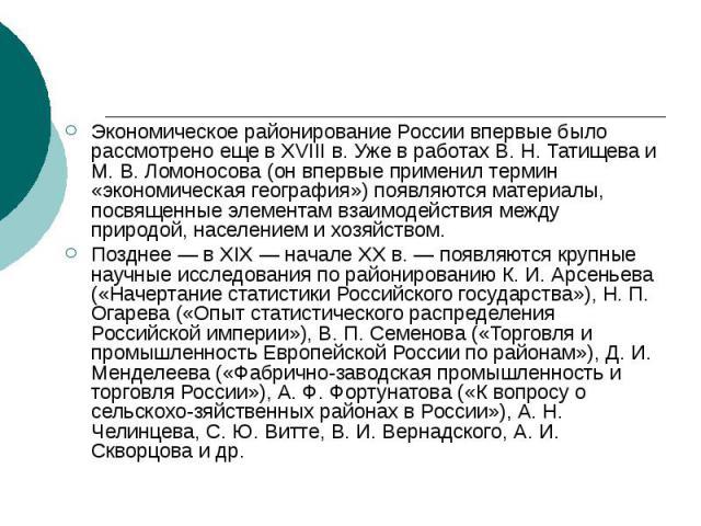 Экономическое районирование России впервые было рассмотрено еще в XVIII в. Уже в работах В. Н. Татищева и М. В. Ломоносова (он впервые применил термин «экономическая география») появляются материалы, посвященные элементам взаимодействия между природ…