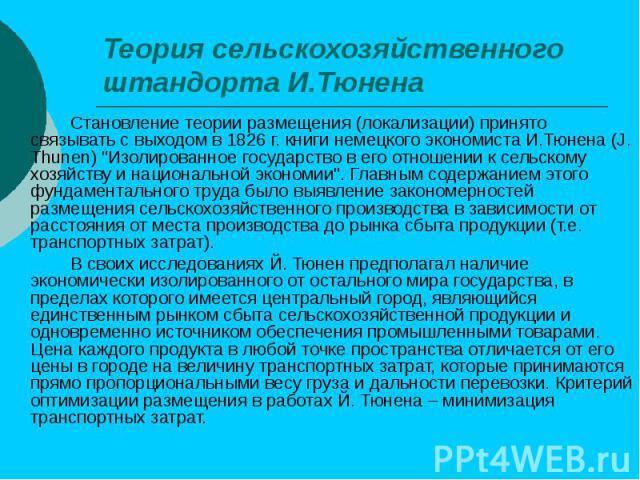 Теория сельскохозяйственного штандорта И.Тюнена Становление теории размещения (локализации) принято связывать с выходом в 1826 г. книги немецкого экономиста И.Тюнена (J. Thunen) \