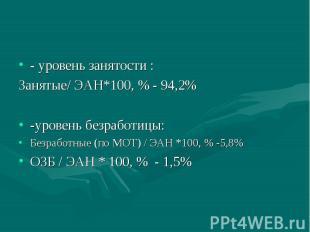 - уровень занятости : Занятые/ ЭАН*100, % - 94,2% -уровень безработицы: Безработ