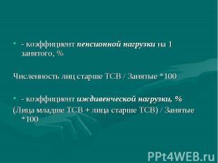 - коэффициент пенсионной нагрузки на 1 занятого, % Численность лиц старше ТСВ /