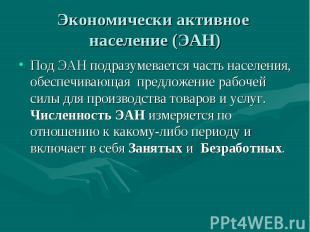 Экономически активное население (ЭАН) Под ЭАН подразумевается часть населения, о