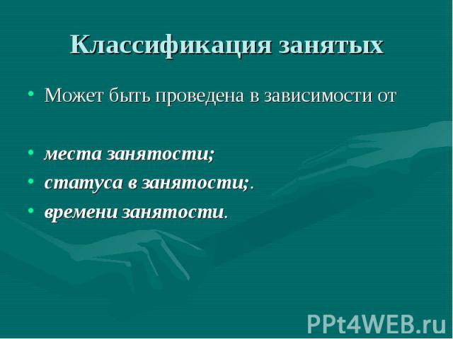 Классификация занятых Может быть проведена в зависимости от места занятости; статуса в занятости;. времени занятости.