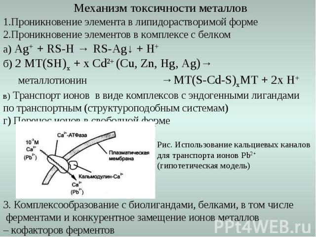 Механизм токсичности металлов 1.Проникновение элемента в липидорастворимой форме 2.Проникновение элементов в комплексе с белком а) Ag+ + RS-H → RS-Ag↓ + H+ б) 2 МТ(SH)x + x Cd2+ (Cu, Zn, Hg, Ag)→ металлотионин →МТ(S-Cd-S)xМТ + 2х Н+ в) Транспорт ион…