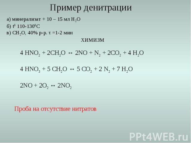 а) минерализат + 10 – 15 мл Н2О б) t0 110-1300С в) СН2О, 40% р-р. τ =1-2 мин ХИМИЗМ 4 HNO2 + 2CH2O ↔ 2NO + N2 + 2CO2 + 4 H2O 4 HNO3 + 5 CH2O ↔ 5 CO2 + 2 N2 + 7 H2O 2NO + 2O2 ↔ 2NO2 Проба на отсутствие нитратов Пример денитрации