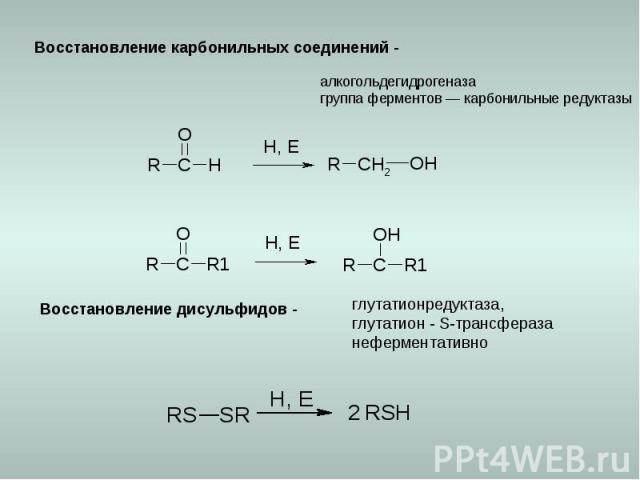 Восстановление карбонильных соединений - алкогольдегидрогеназа группа ферментов — карбонильные редуктазы Восстановление дисульфидов - глутатионредуктаза, глутатион - S-трансфераза неферментативно