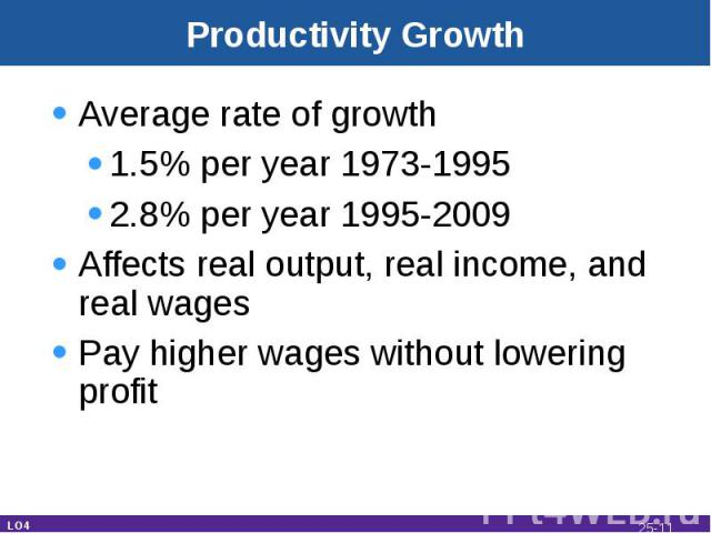 Productivity Growth Average rate of growth1.5% per year 1973-19952.8% per year 1995-2009Affects real output, real income, and real wagesPay higher wages without lowering profit LO4 25-*