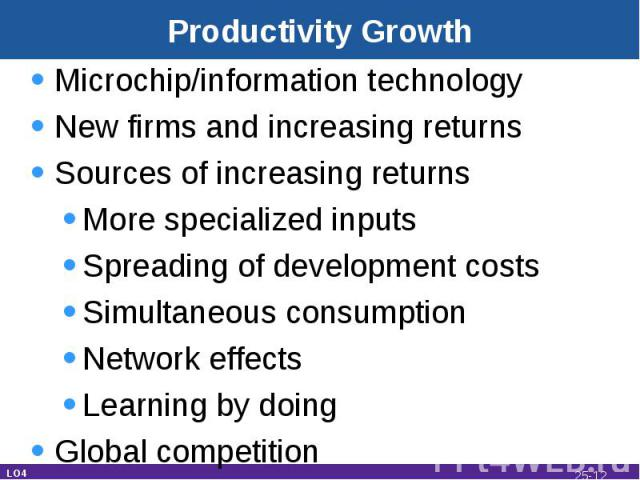 Productivity Growth Microchip/information technologyNew firms and increasing returnsSources of increasing returnsMore specialized inputsSpreading of development costsSimultaneous consumptionNetwork effectsLearning by doingGlobal competition LO4 25-*