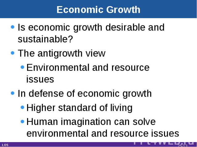 Economic Growth Is economic growth desirable and sustainable?The antigrowth viewEnvironmental and resource issuesIn defense of economic growthHigher standard of livingHuman imagination can solve environmental and resource issues LO5 25-*