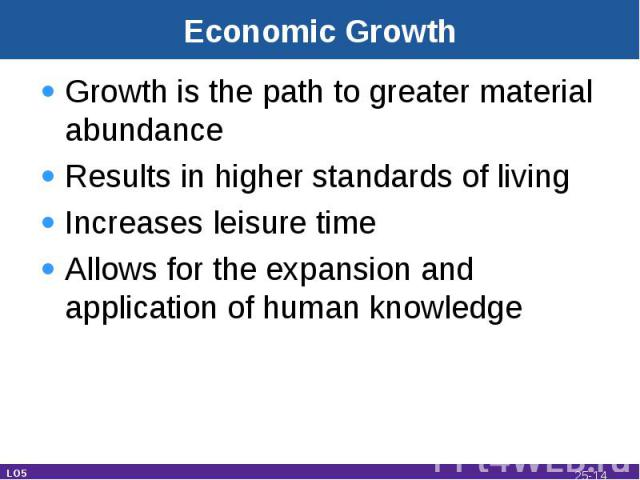 Economic Growth Growth is the path to greater material abundanceResults in higher standards of livingIncreases leisure timeAllows for the expansion and application of human knowledge LO5 25-*
