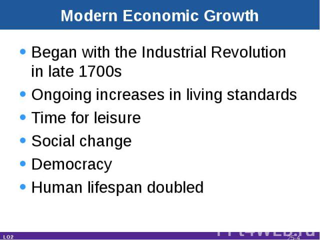 Modern Economic Growth Began with the Industrial Revolution in late 1700sOngoing increases in living standardsTime for leisureSocial changeDemocracyHuman lifespan doubled LO2 25-*