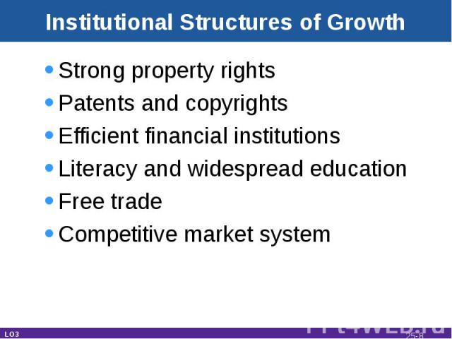 Institutional Structures of Growth Strong property rightsPatents and copyrightsEfficient financial institutionsLiteracy and widespread educationFree tradeCompetitive market system LO3 25-*