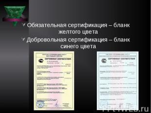 Обязательная сертификация – бланк желтого цвета Добровольная сертификация – блан