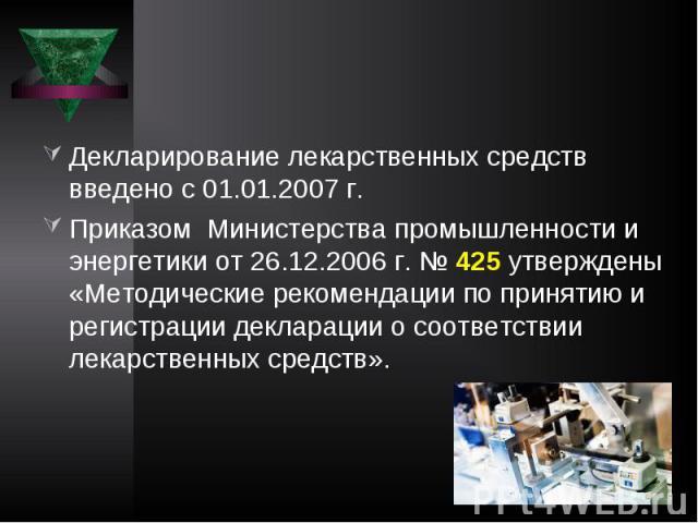 Декларирование лекарственных средств введено с 01.01.2007 г. Приказом Министерства промышленности и энергетики от 26.12.2006 г. № 425 утверждены «Методические рекомендации по принятию и регистрации декларации о соответствии лекарственных средств».