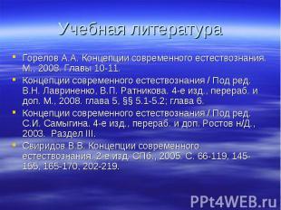 Учебная литература Горелов А.А. Концепции современного естествознания. М., 2008.