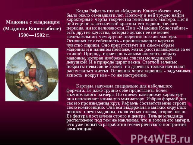 Мадонна с младенцем (Мадонна Конестабиле) 1500—1502 г. Когда Рафаэль писал «Мадонну Конестабиле», ему было около семнадцати лет. Поэтому в ней трудно найти характерные черты творчества гениального мастера. Нет в ней еще ни классической красоты его м…