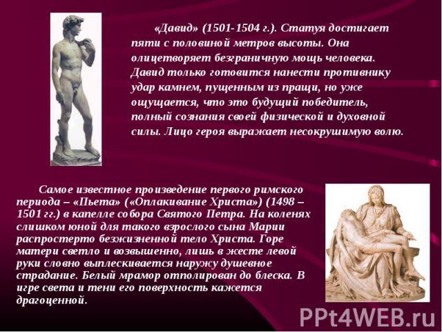 «Давид» (1501-1504 г.). Статуя достигает пяти с половиной метров высоты. Она олицетворяет безграничную мощь человека. Давид только готовится нанести противнику удар камнем, пущенным из пращи, но уже ощущается, что это будущий победитель, полный созн…